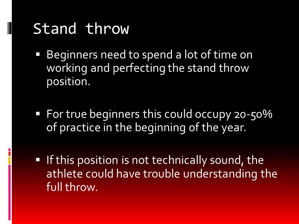 Stand throw  Beginners need to spend a lot of time on working and perfecting the stand throw position.