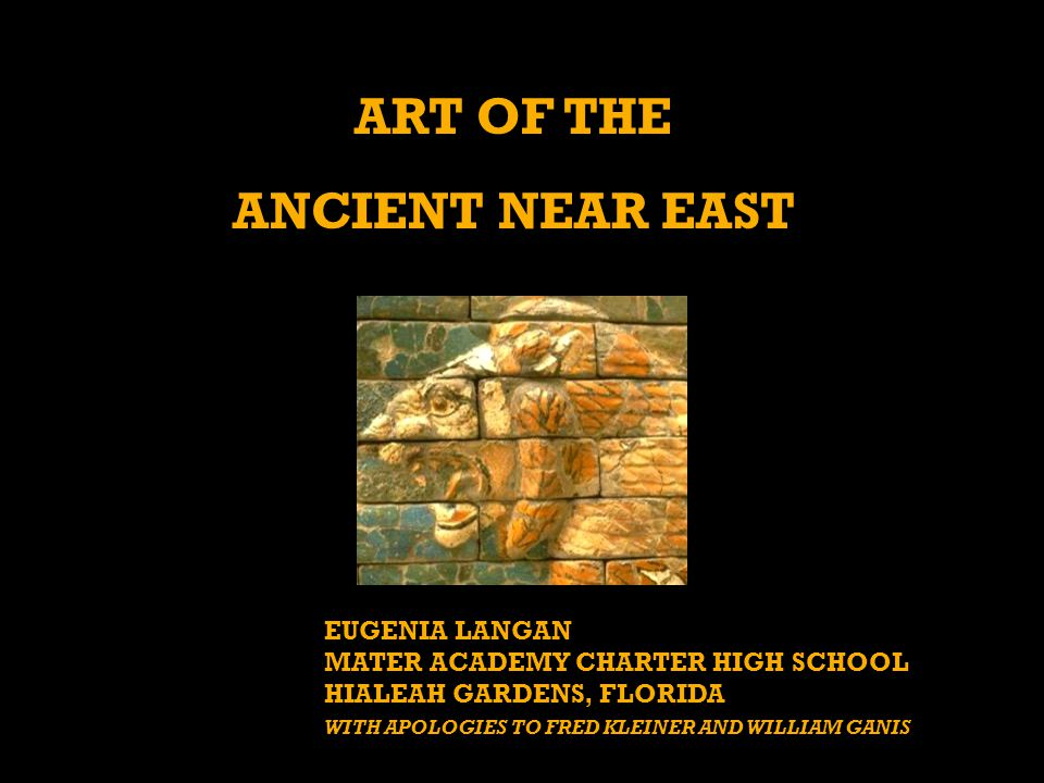 ART OF THE ANCIENT NEAR EAST EUGENIA LANGAN MATER ACADEMY CHARTER HIGH SCHOOL HIALEAH GARDENS, FLORIDA WITH APOLOGIES TO FRED KLEINER AND WILLIAM GANIS