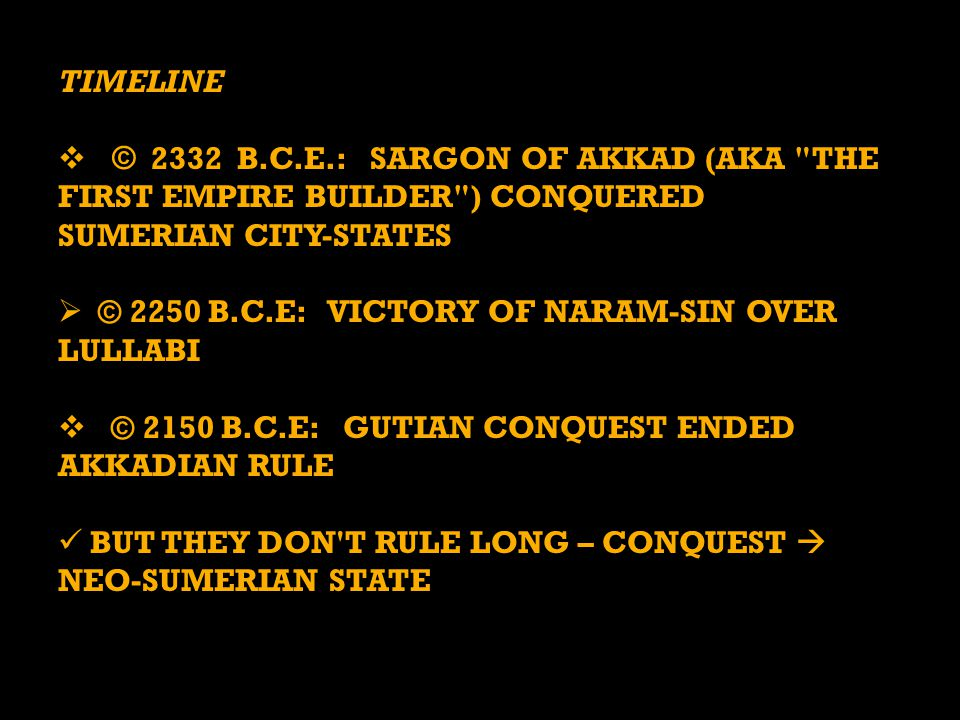 TIMELINE  © 2332 B.C.E.: SARGON OF AKKAD (AKA THE FIRST EMPIRE BUILDER ) CONQUERED SUMERIAN CITY-STATES  © 2250 B.C.E: VICTORY OF NARAM-SIN OVER LULLABI  © 2150 B.C.E: GUTIAN CONQUEST ENDED AKKADIAN RULE BUT THEY DON T RULE LONG – CONQUEST  NEO-SUMERIAN STATE BUT THEY DON T RULE LONG – CONQUEST  NEO-SUMERIAN STATE