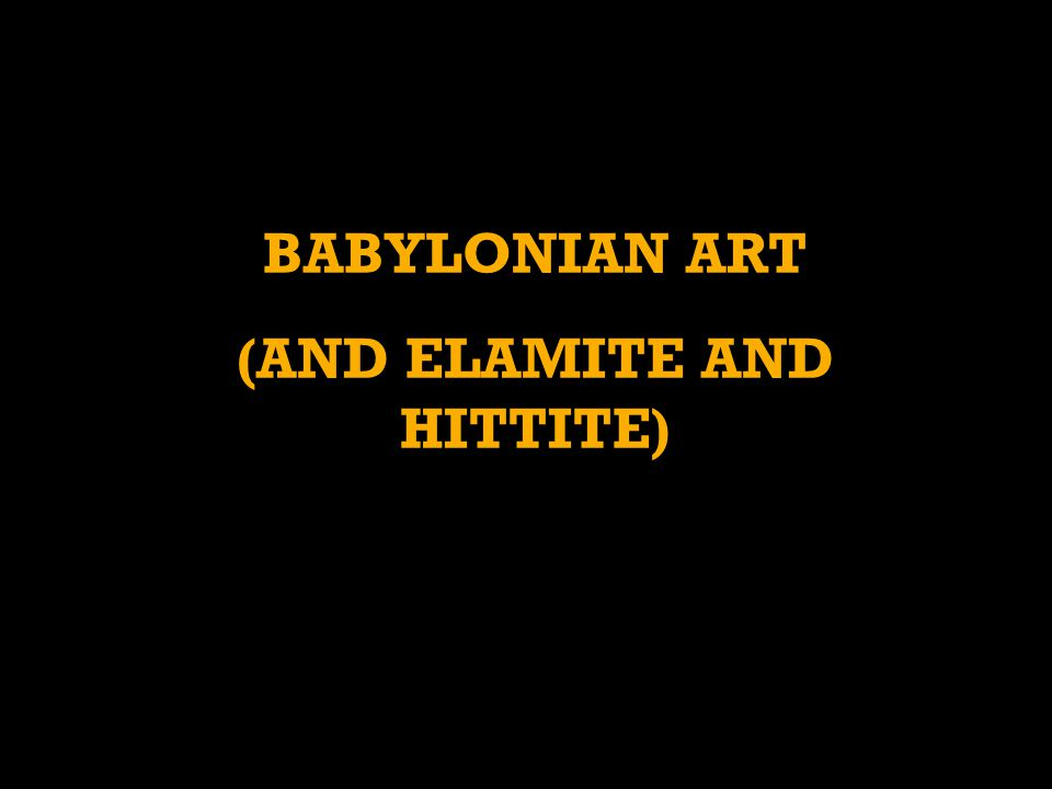 BABYLONIAN ART (AND ELAMITE AND HITTITE)
