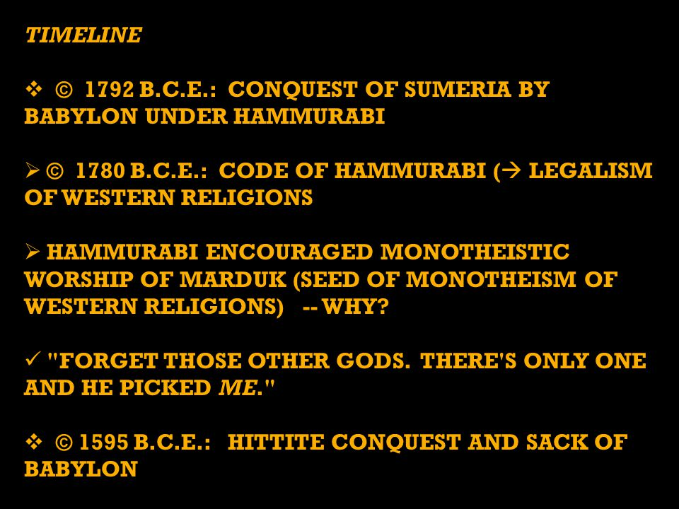 TIMELINE  © 1792 B.C.E.: CONQUEST OF SUMERIA BY BABYLON UNDER HAMMURABI  © 1780 B.C.E.: CODE OF HAMMURABI (  LEGALISM OF WESTERN RELIGIONS  HAMMURABI ENCOURAGED MONOTHEISTIC WORSHIP OF MARDUK (SEED OF MONOTHEISM OF WESTERN RELIGIONS) -- WHY.