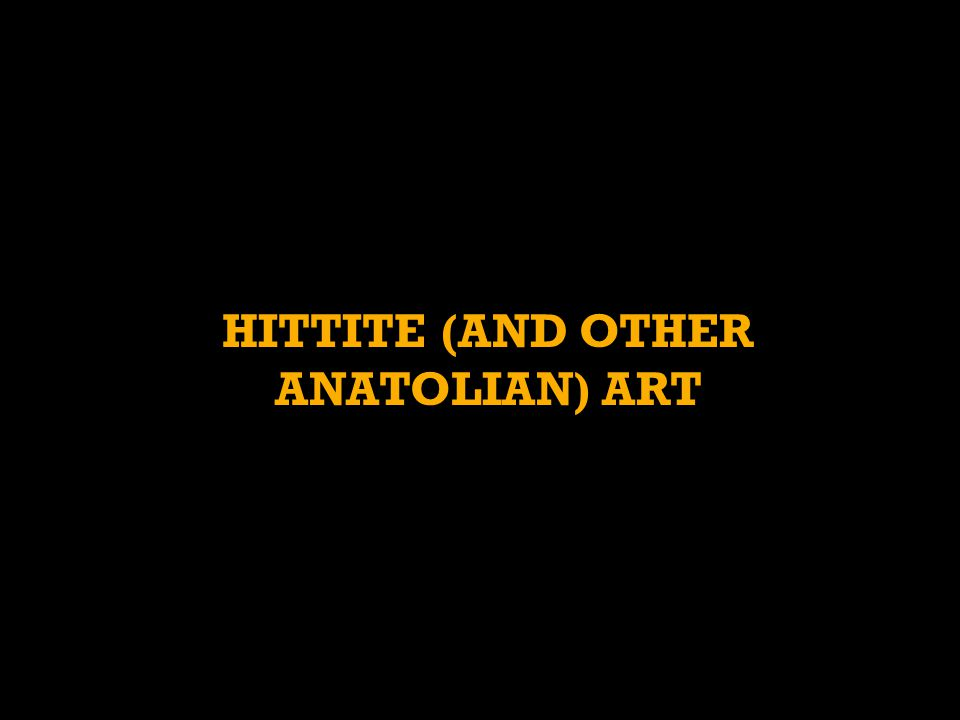 HITTITE (AND OTHER ANATOLIAN) ART