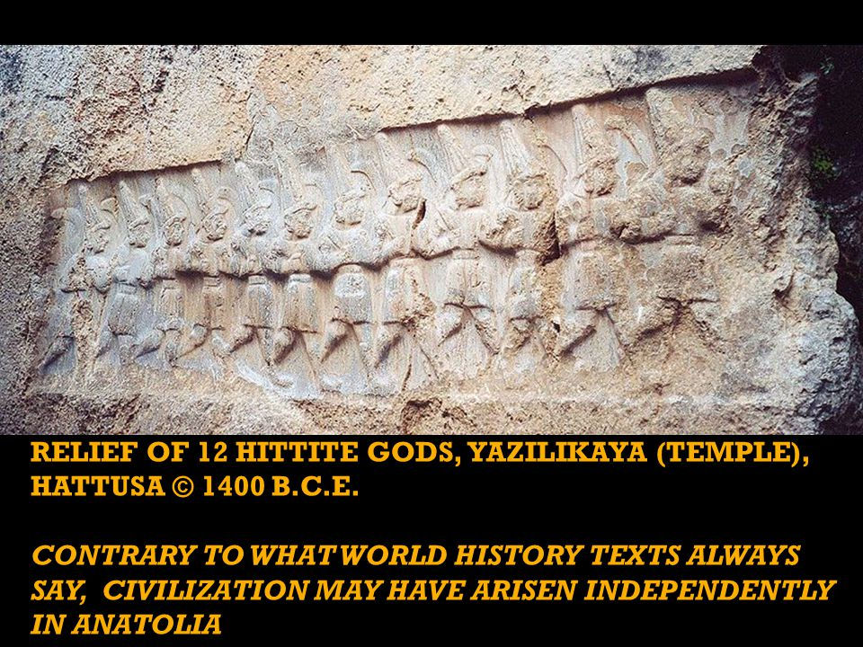 RELIEF OF 12 HITTITE GODS, YAZILIKAYA (TEMPLE), HATTUSA © 1400 B.C.E. CONTRARY TO WHAT WORLD HISTORY TEXTS ALWAYS SAY, CIVILIZATION MAY HAVE ARISEN IN