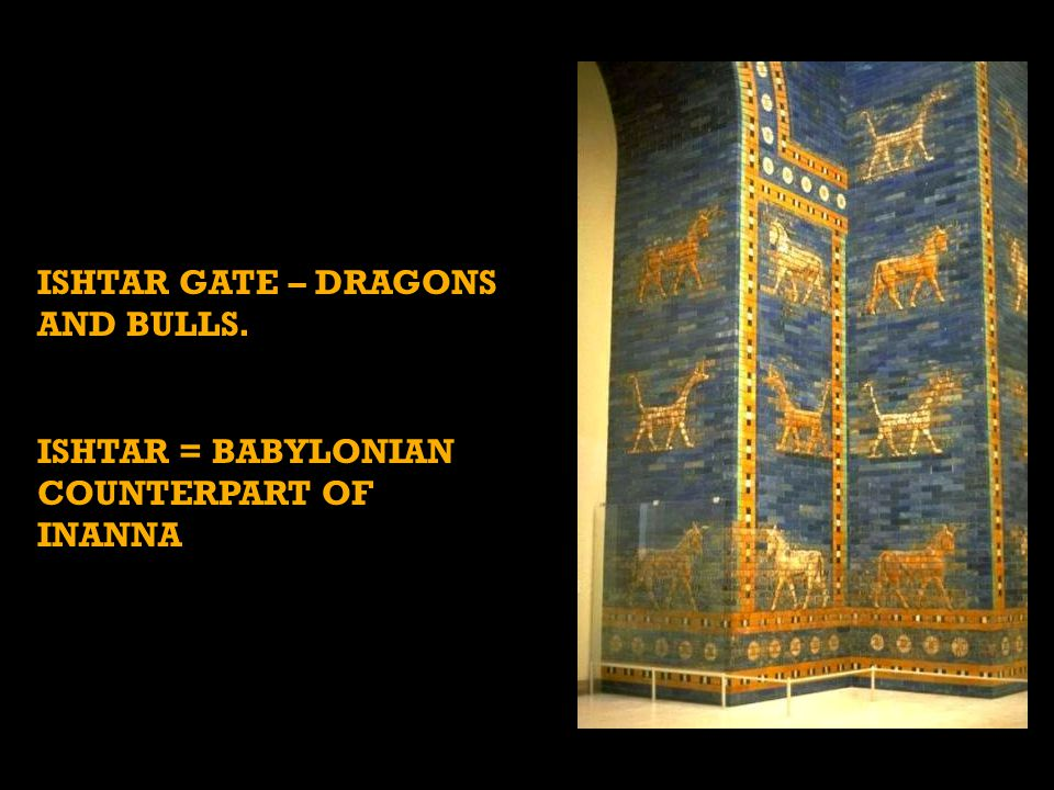 ISHTAR GATE – DRAGONS AND BULLS. ISHTAR = BABYLONIAN COUNTERPART OF INANNA