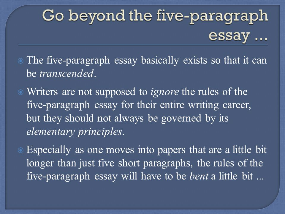  The five-paragraph essay basically exists so that it can be transcended.