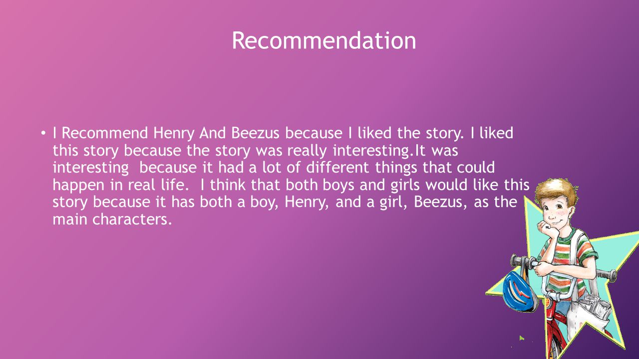 Recommendation I Recommend Henry And Beezus because I liked the story.