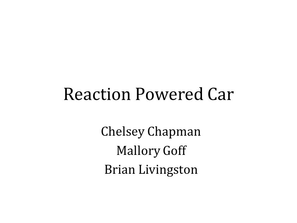 Reaction Powered Car Chelsey Chapman Mallory Goff Brian Livingston