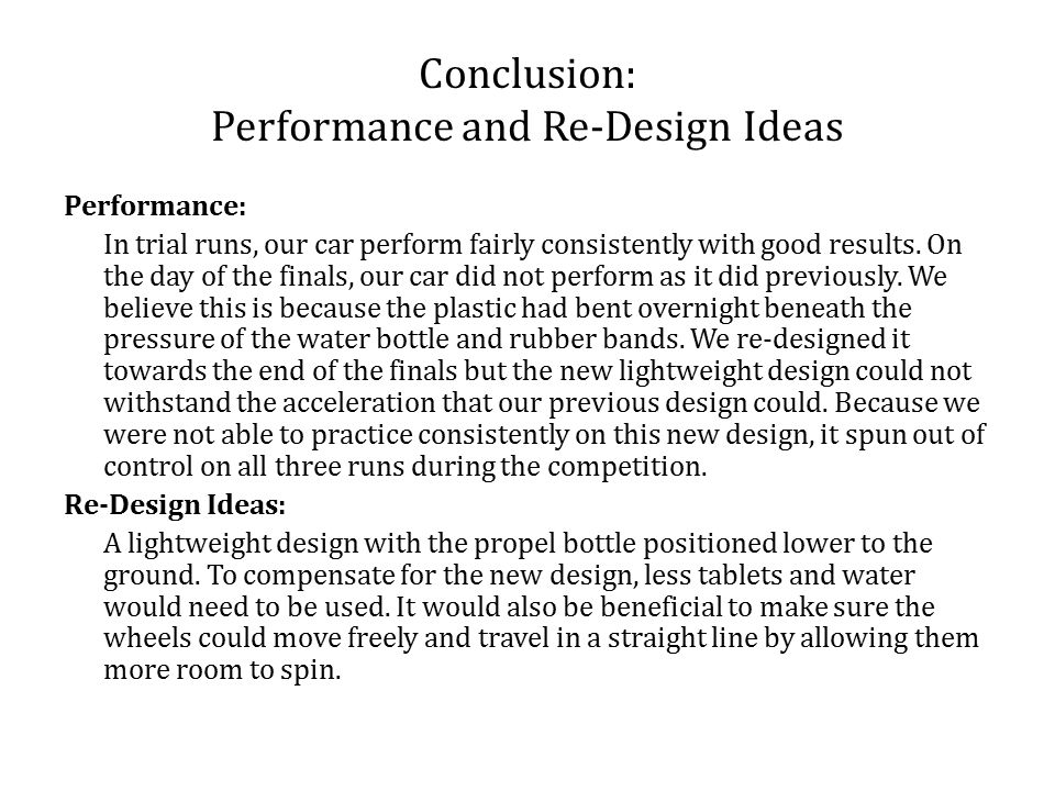 Conclusion: Performance and Re-Design Ideas Performance: In trial runs, our car perform fairly consistently with good results.