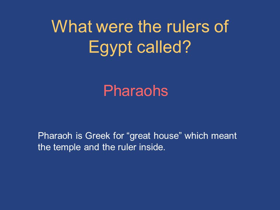 "What were the rulers of Egypt called? Pharaohs Pharaoh is Greek for ""great house"" which meant the temple and the ruler inside."