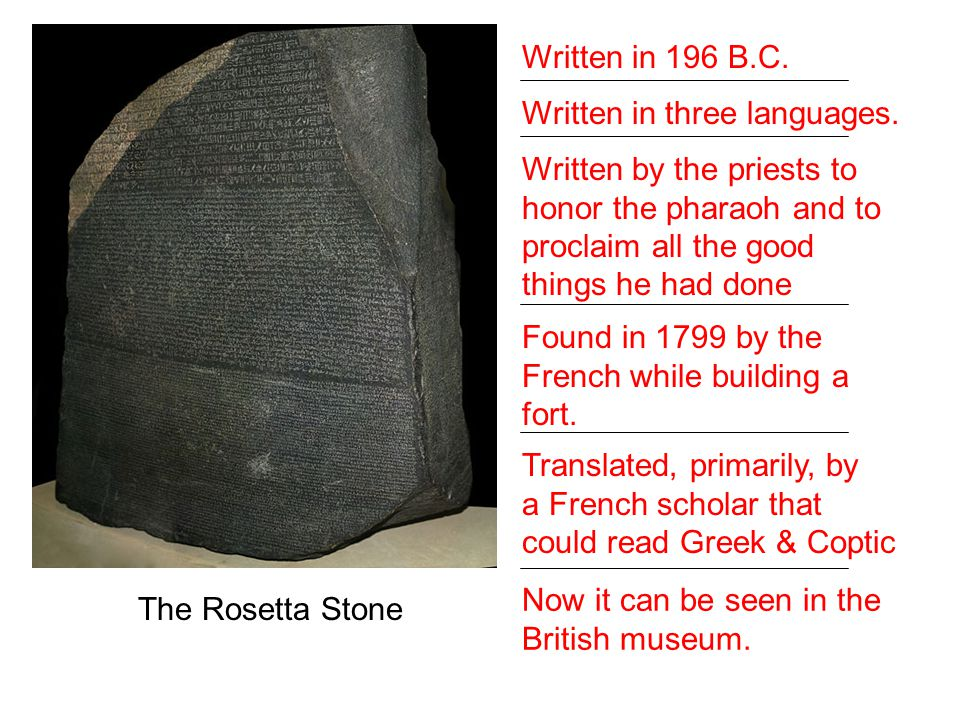 The Rosetta Stone Written in 196 B.C. Written in three languages. Written by the priests to honor the pharaoh and to proclaim all the good things he h