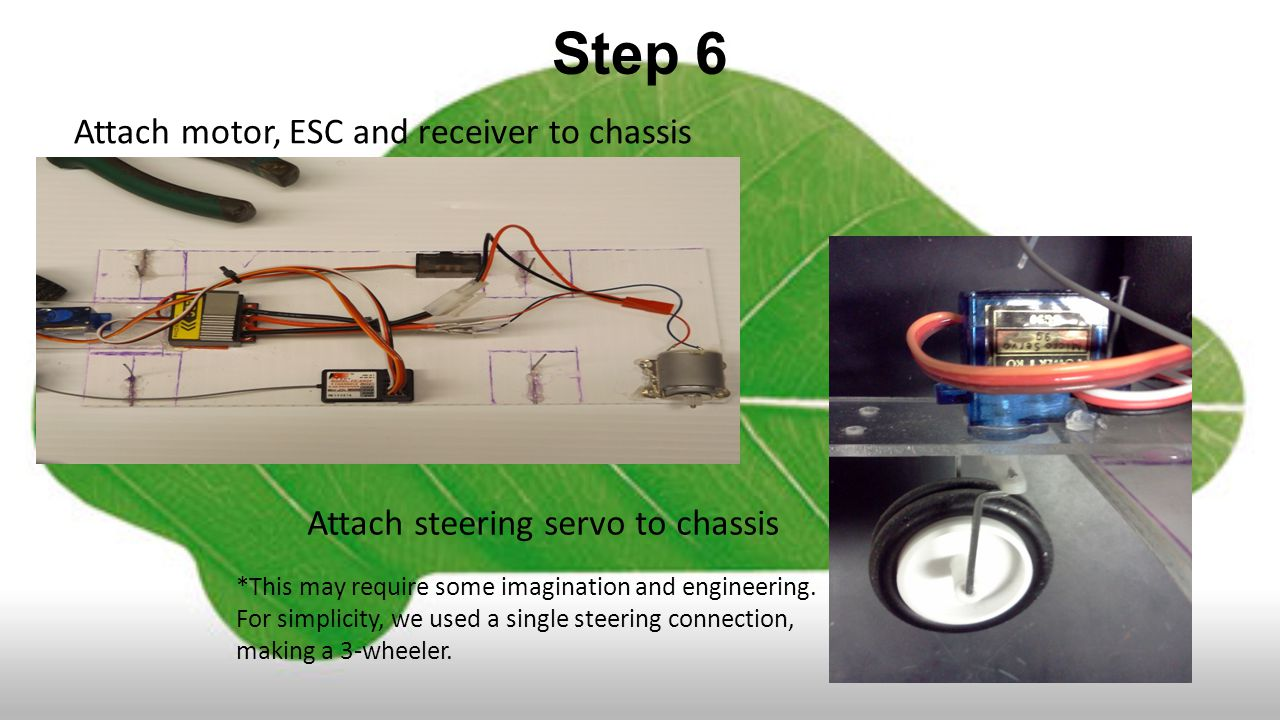 Step 6 Attach motor, ESC and receiver to chassis Attach steering servo to chassis *This may require some imagination and engineering.