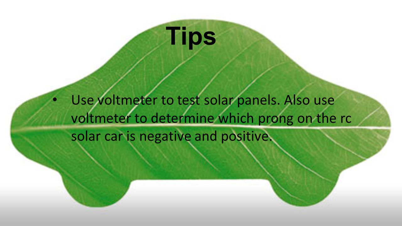 Tips Use voltmeter to test solar panels. Also use voltmeter to determine which prong on the rc solar car is negative and positive.