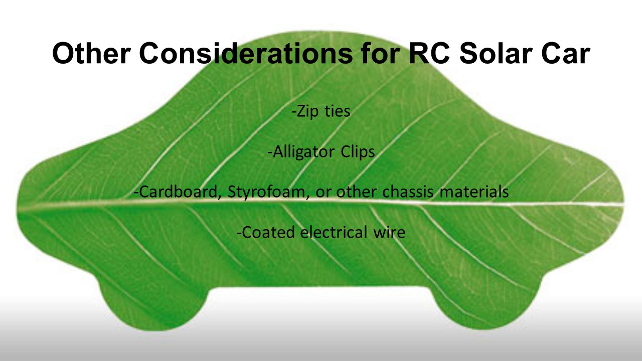Other Considerations for RC Solar Car -Zip ties -Alligator Clips -Cardboard, Styrofoam, or other chassis materials -Coated electrical wire