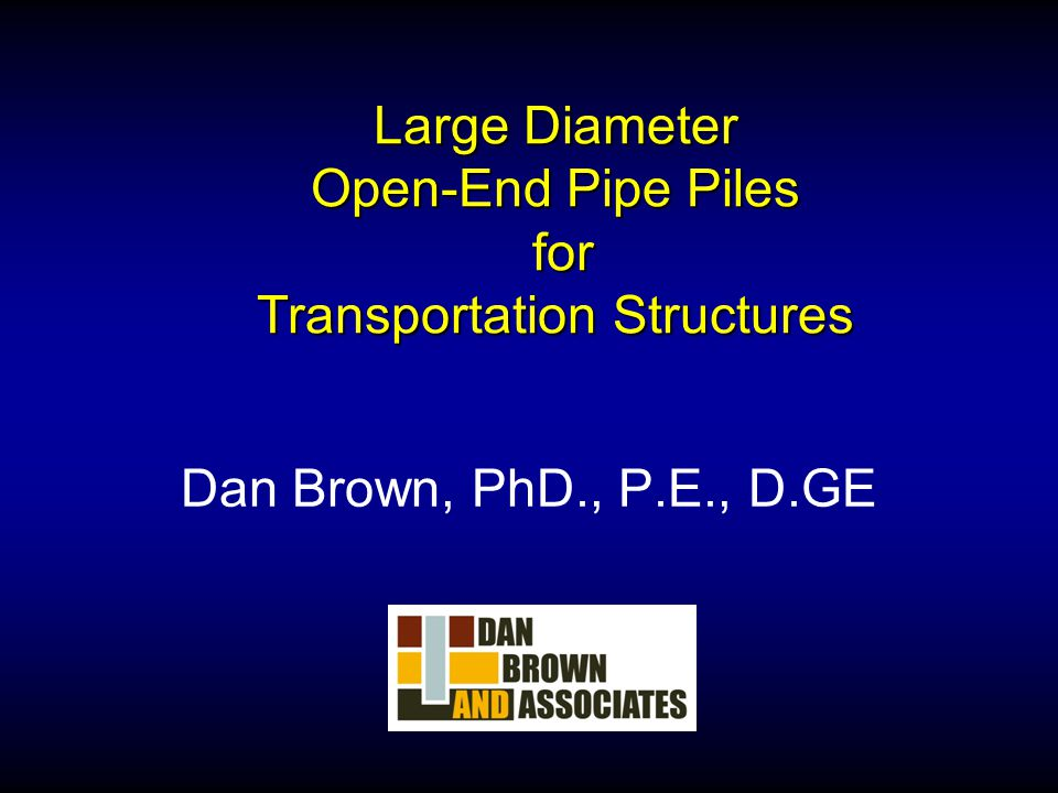 Large Diameter Open-End Pipe Piles for Transportation Structures Dan Brown, PhD., P.E., D.GE