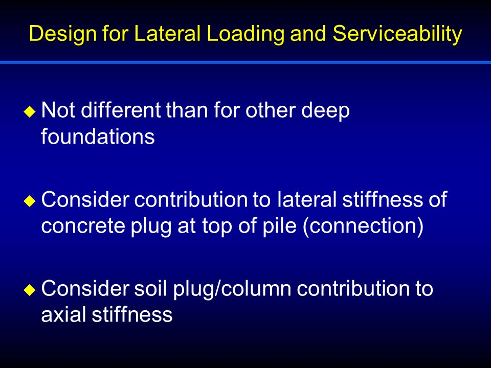 Design for Lateral Loading and Serviceability  Not different than for other deep foundations  Consider contribution to lateral stiffness of concrete plug at top of pile (connection)  Consider soil plug/column contribution to axial stiffness