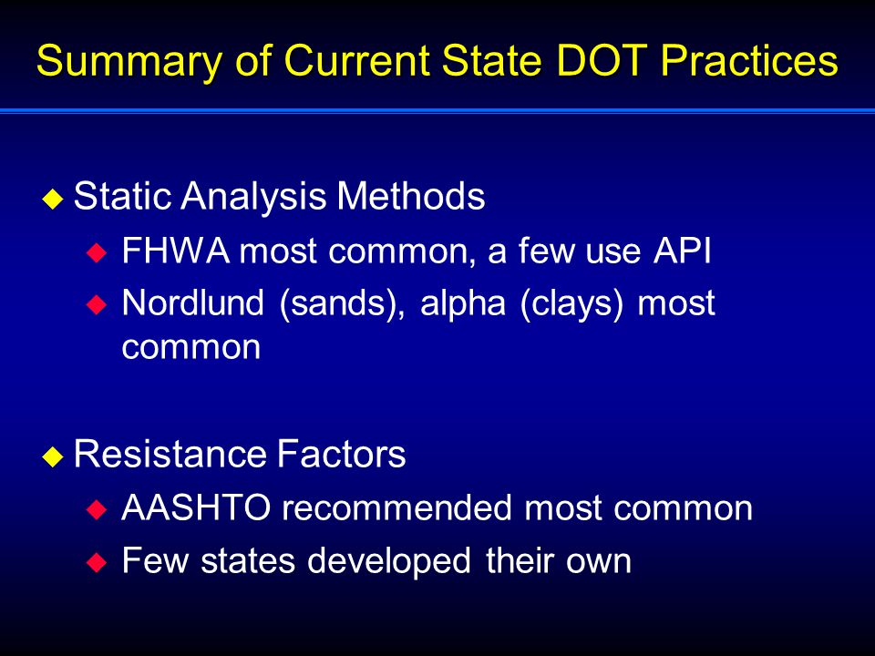 Summary of Current State DOT Practices  Static Analysis Methods  FHWA most common, a few use API  Nordlund (sands), alpha (clays) most common  Resistance Factors  AASHTO recommended most common  Few states developed their own
