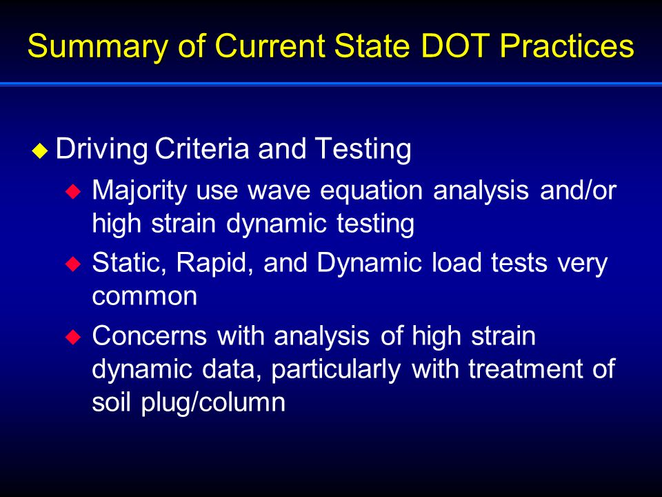 Summary of Current State DOT Practices  Driving Criteria and Testing  Majority use wave equation analysis and/or high strain dynamic testing  Static, Rapid, and Dynamic load tests very common  Concerns with analysis of high strain dynamic data, particularly with treatment of soil plug/column