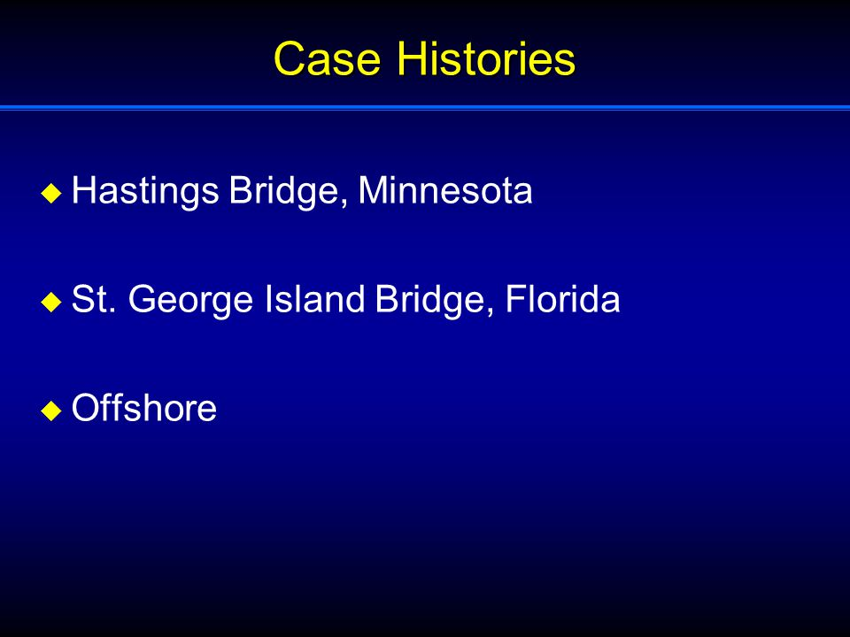 Case Histories  Hastings Bridge, Minnesota  St. George Island Bridge, Florida  Offshore