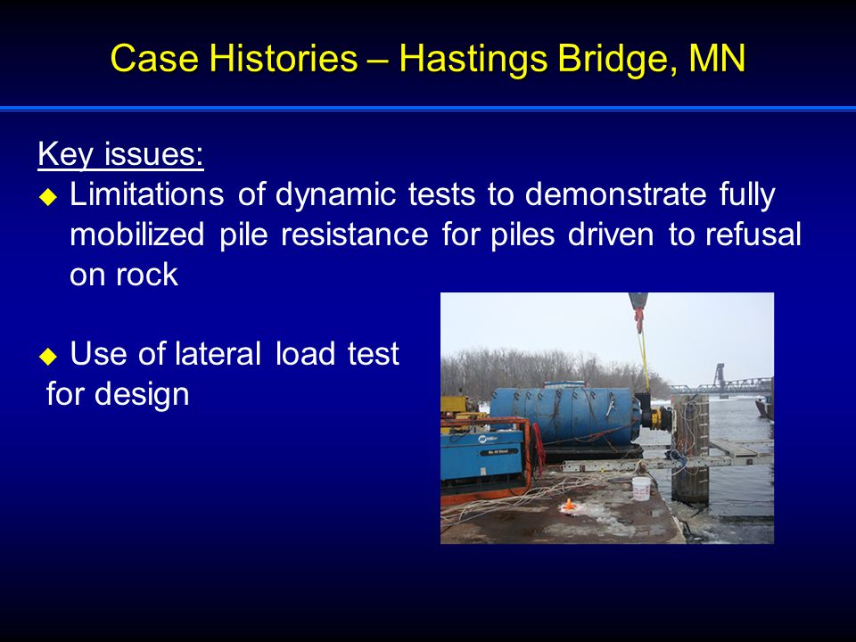 Case Histories – Hastings Bridge, MN Key issues:  Limitations of dynamic tests to demonstrate fully mobilized pile resistance for piles driven to refusal on rock  Use of lateral load test for design