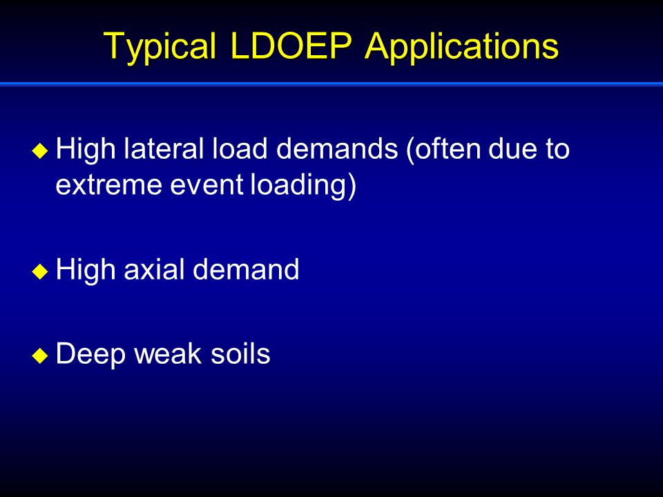 Typical LDOEP Applications  High lateral load demands (often due to extreme event loading)  High axial demand  Deep weak soils