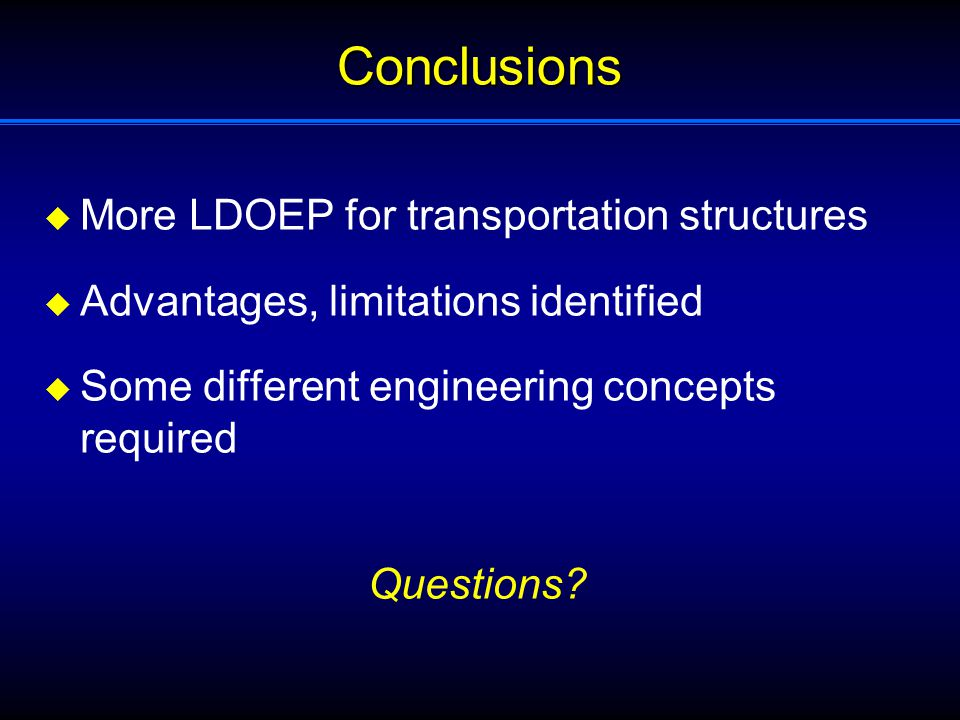 Conclusions  More LDOEP for transportation structures  Advantages, limitations identified  Some different engineering concepts required Questions