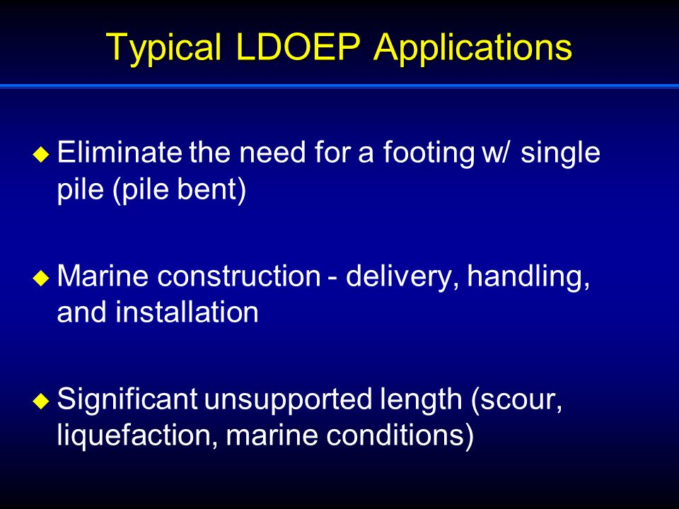 Typical LDOEP Applications  Eliminate the need for a footing w/ single pile (pile bent)  Marine construction - delivery, handling, and installation  Significant unsupported length (scour, liquefaction, marine conditions)