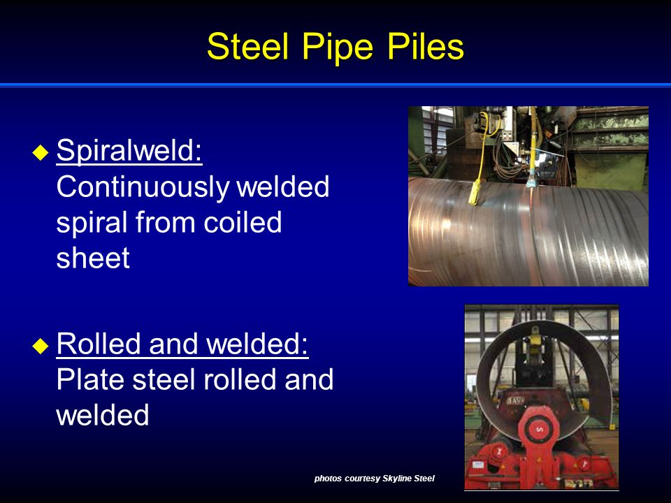 Steel Pipe Piles  Spiralweld: Continuously welded spiral from coiled sheet  Rolled and welded: Plate steel rolled and welded photos courtesy Skyline Steel