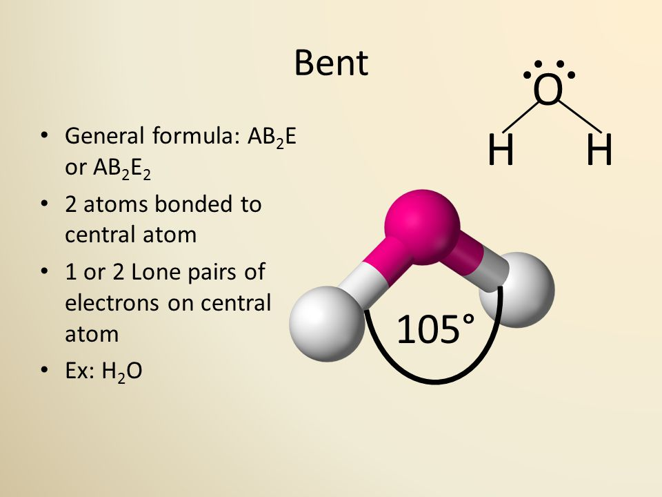 Bent General formula: AB 2 E or AB 2 E 2 2 atoms bonded to central atom 1 or 2 Lone pairs of electrons on central atom Ex: H 2 O 105° O H H