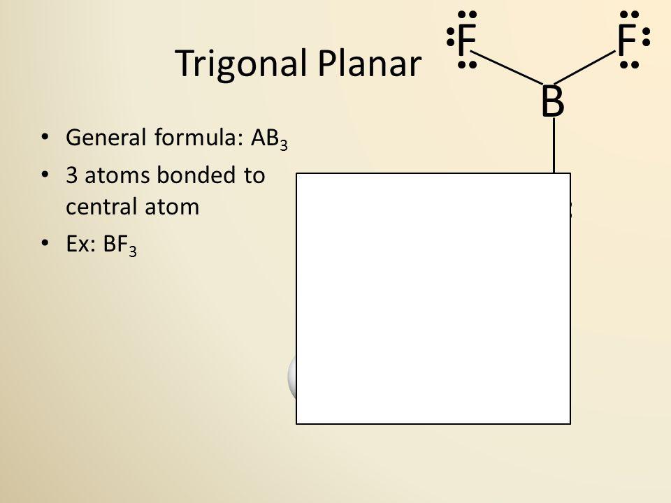 Trigonal Planar General formula: AB 3 3 atoms bonded to central atom Ex: BF 3 120° F B F