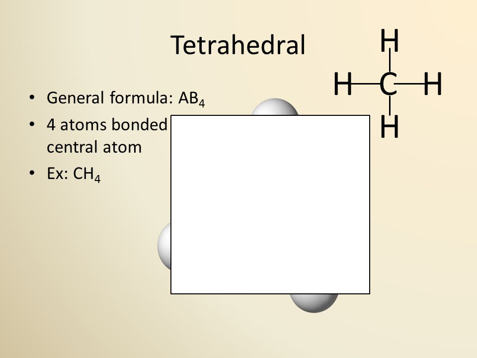 Tetrahedral General formula: AB 4 4 atoms bonded to central atom Ex: CH 4 109.5° H H C H H