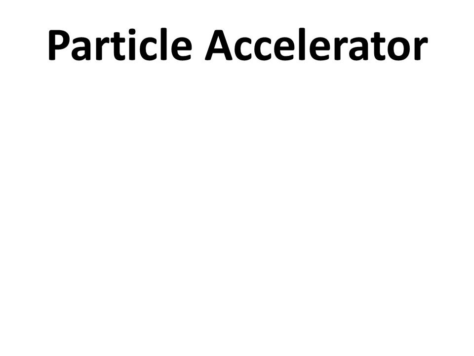 Particle accelerators It is a device that provides – forces on charge particles – by some combinations of electric & magnetic fields, – and brings the ions to high speed & kinetic energy A particle accelerator is a device that uses electromagnetic fields  to propel charged particles to high speeds and  to contain them in well-defined beams.