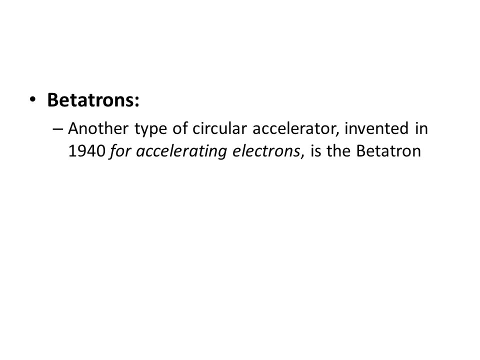 Betatrons: – Another type of circular accelerator, invented in 1940 for accelerating electrons, is the Betatron