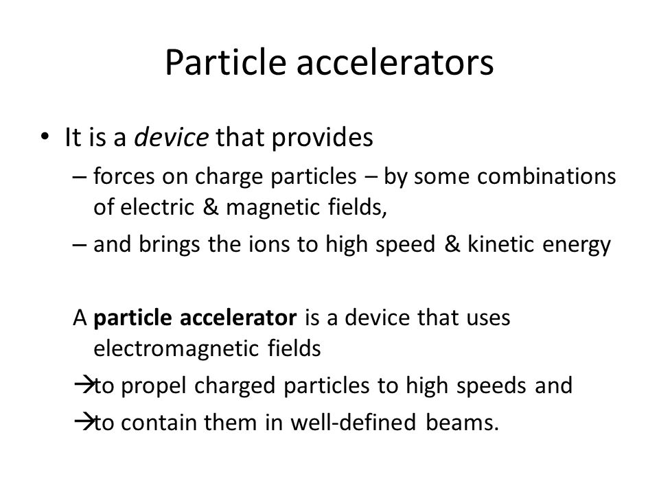 Particle accelerators It is a device that provides – forces on charge particles – by some combinations of electric & magnetic fields, – and brings the ions to high speed & kinetic energy A particle accelerator is a device that uses electromagnetic fields  to propel charged particles to high speeds and  to contain them in well-defined beams.