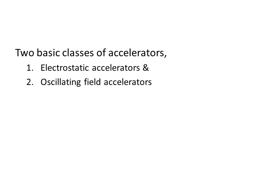 Two basic classes of accelerators, 1.Electrostatic accelerators & 2.Oscillating field accelerators
