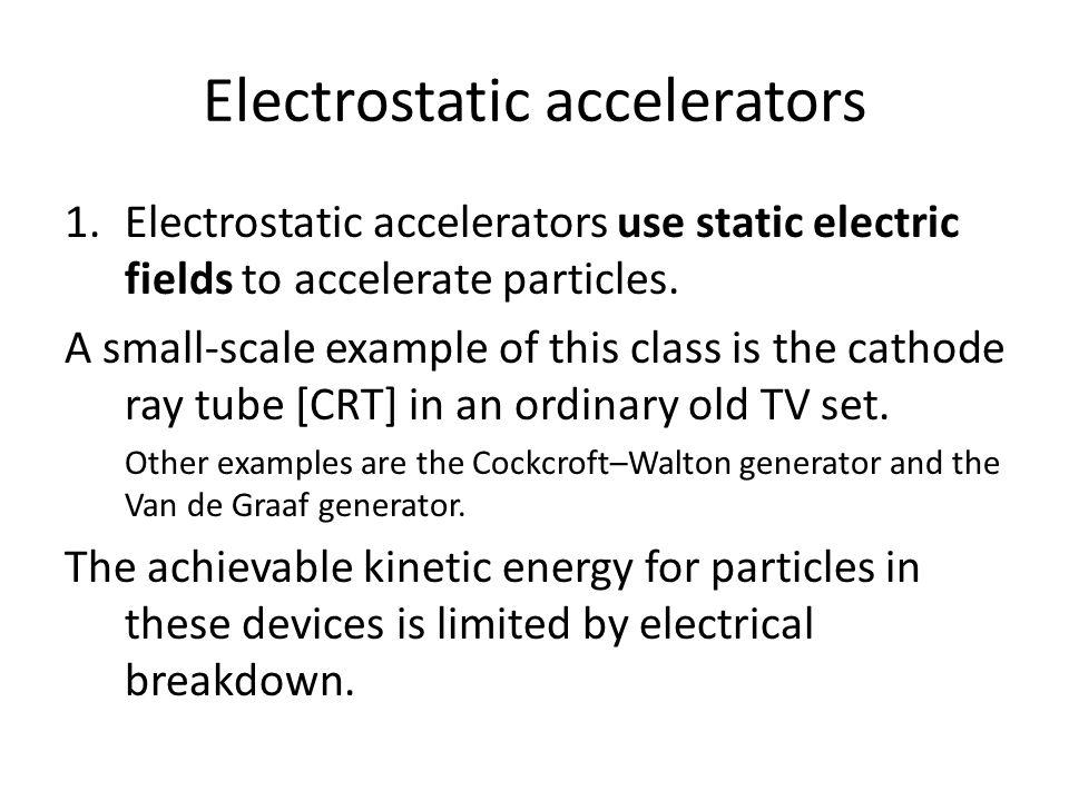 Electrostatic accelerators 1.Electrostatic accelerators use static electric fields to accelerate particles.