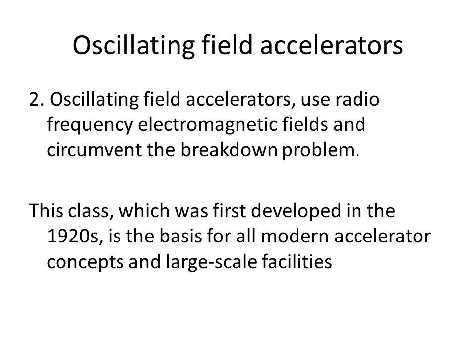 Oscillating field accelerators 2.