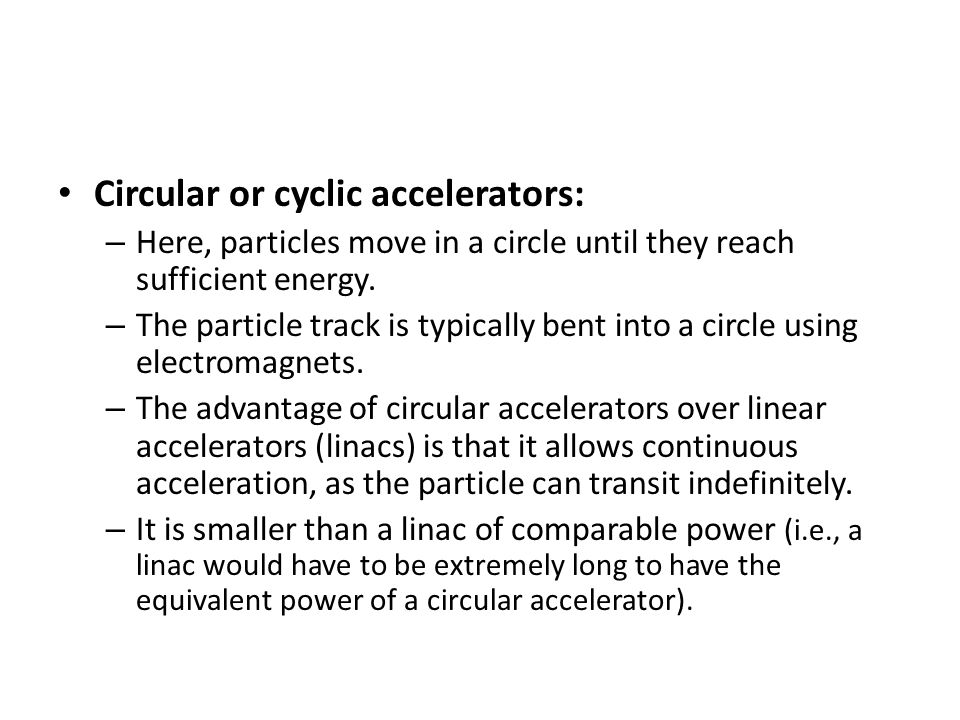 Cyclotrons: – The earliest operational circular accelerators were cyclotrons, invented in 1929