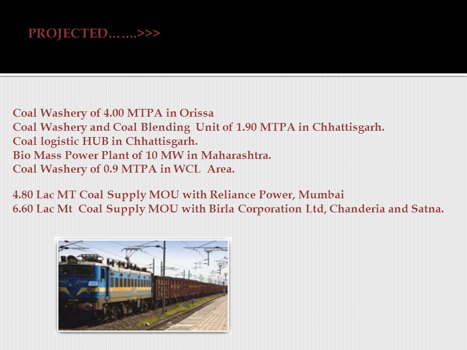 Coal Washery of 4.00 MTPA in Orissa Coal Washery and Coal Blending Unit of 1.90 MTPA in Chhattisgarh.
