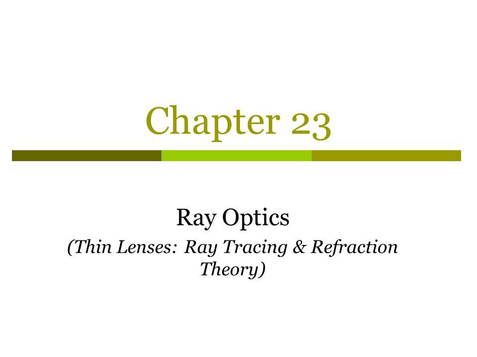 Chapter 23 Ray Optics (Thin Lenses: Ray Tracing & Refraction Theory)