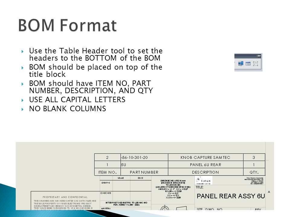  Use the Table Header tool to set the headers to the BOTTOM of the BOM  BOM should be placed on top of the title block  BOM should have ITEM NO, PART NUMBER, DESCRIPTION, AND QTY  USE ALL CAPITAL LETTERS  NO BLANK COLUMNS