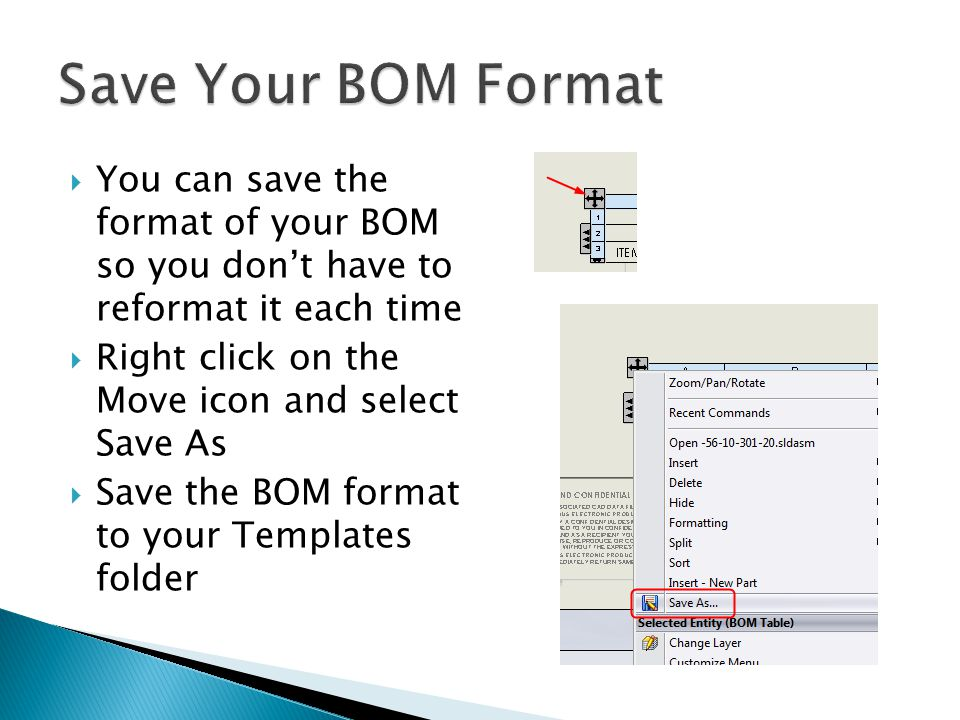  You can save the format of your BOM so you don't have to reformat it each time  Right click on the Move icon and select Save As  Save the BOM format to your Templates folder