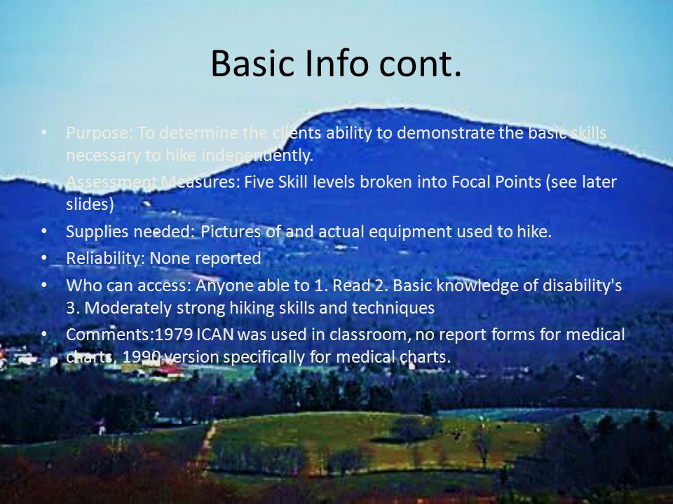 Basic Info cont. Purpose: To determine the clients ability to demonstrate the basic skills necessary to hike independently. Assessment Measures: Five