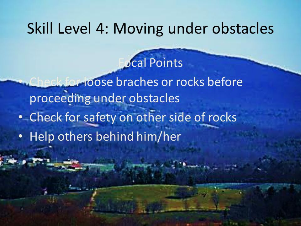 Skill Level 4: Moving under obstacles Focal Points Check for loose braches or rocks before proceeding under obstacles Check for safety on other side of rocks Help others behind him/her
