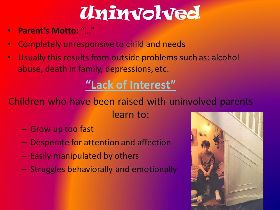Uninvolved Parent's Motto: … Completely unresponsive to child and needs Usually this results from outside problems such as: alcohol abuse, death in family, depressions, etc.