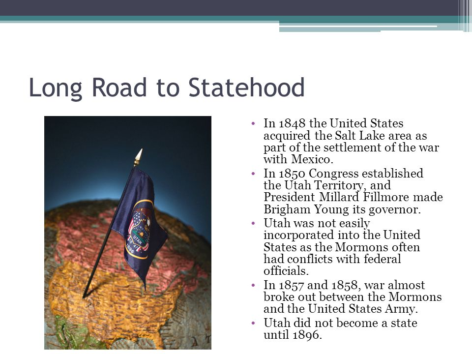 Long Road to Statehood In 1848 the United States acquired the Salt Lake area as part of the settlement of the war with Mexico.