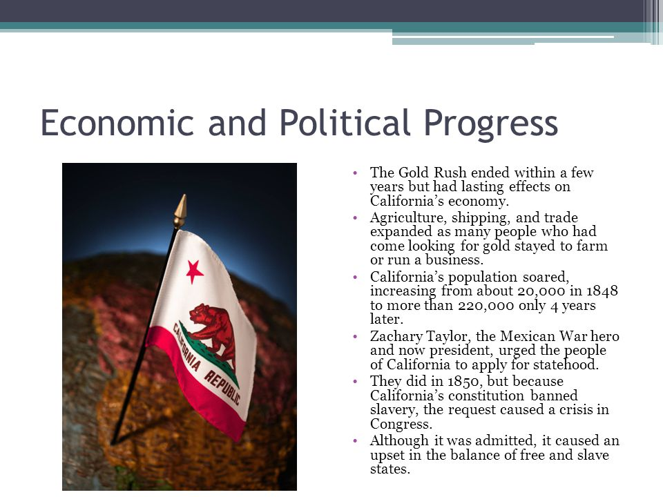 Economic and Political Progress The Gold Rush ended within a few years but had lasting effects on California's economy.