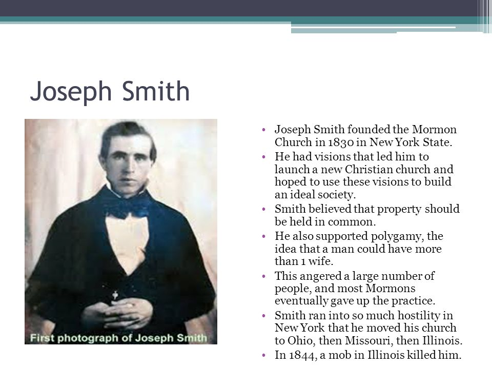 Joseph Smith Joseph Smith founded the Mormon Church in 1830 in New York State.