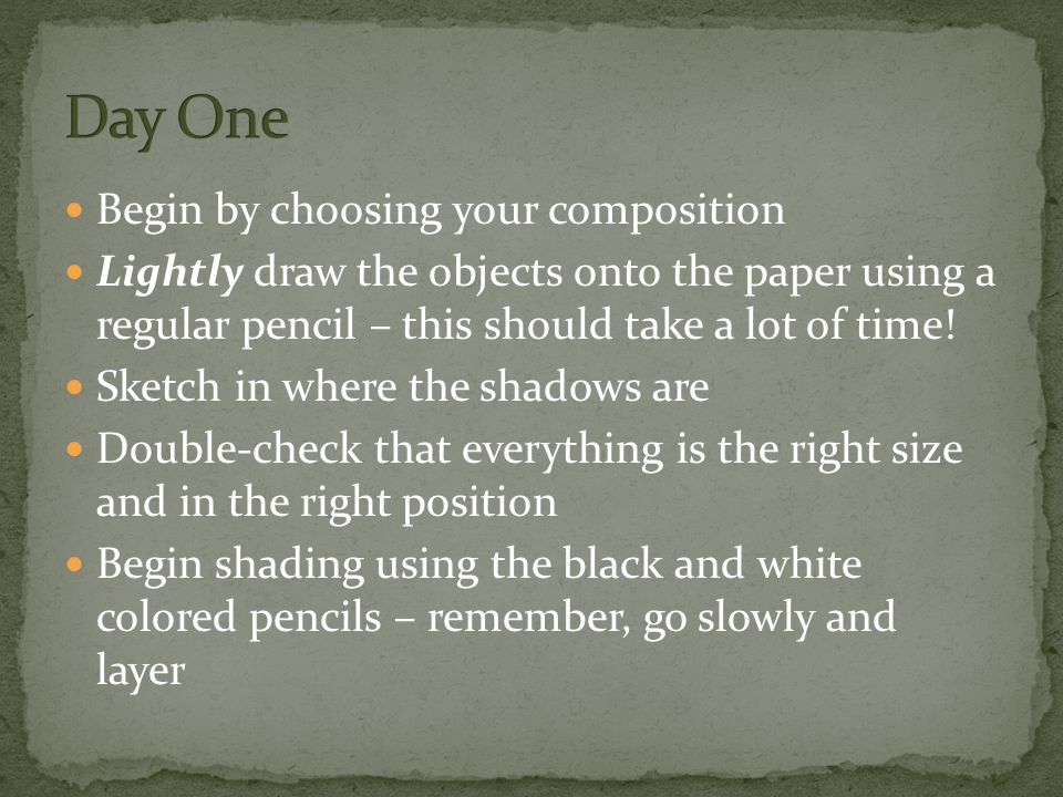 Begin by choosing your composition Lightly draw the objects onto the paper using a regular pencil – this should take a lot of time.
