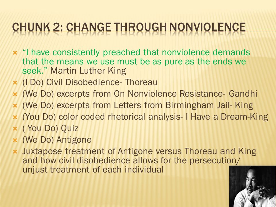  I have consistently preached that nonviolence demands that the means we use must be as pure as the ends we seek. Martin Luther King  (I Do) Civil Disobedience- Thoreau  (We Do) excerpts from On Nonviolence Resistance- Gandhi  (We Do) excerpts from Letters from Birmingham Jail- King  (You Do) color coded rhetorical analysis- I Have a Dream-King  ( You Do) Quiz  (We Do) Antigone  Juxtapose treatment of Antigone versus Thoreau and King and how civil disobedience allows for the persecution/ unjust treatment of each individual
