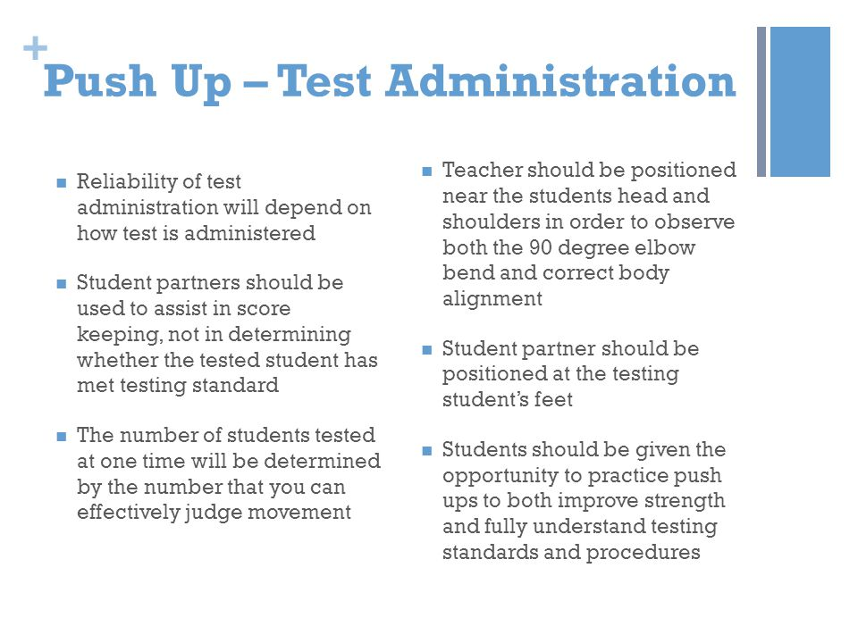 + Push Up – Test Administration Reliability of test administration will depend on how test is administered Student partners should be used to assist i